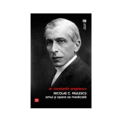 Nicolae C. Paulescu. Omul si opera medicala