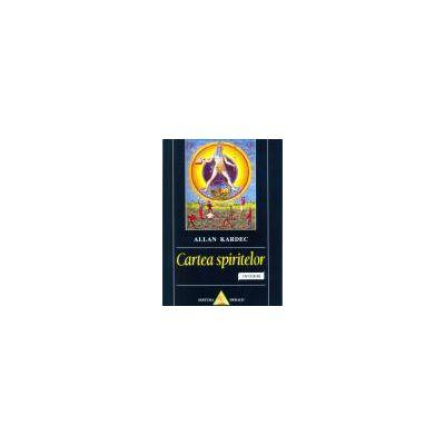 Cartea spiritelor. Principiile doctrinei spiritiste cu privire la nemurirea sufletului, natura Spiritelor şi raporturile lor cu oamenii, legile morale, viaţa prezentă, viaţa viitoare şi viitorul umanităţii