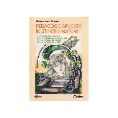 Pedagogie aplicata in stiintele naturii. Fundamente ale pedagogiei, teoria si metodologia curriculum-ului, teoria si metodologia instruirii, teoria si metodologia evaluarii