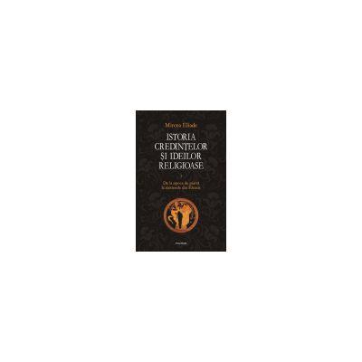Istoria credintelor si ideilor religioase. Vol. I: De la epoca de piatra la misterele din Eleusis Editie Cartonata