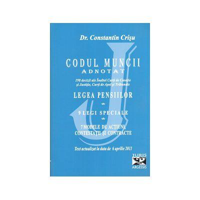 Codul Muncii Adnotat - Legea Pensiilor - 9 Legi Speciale - 7 Modele de Actiuni, Contestatii si Contracte. Text actualizat la data de 6 aprilie 2011