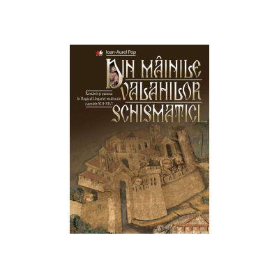Din mâinile valahilor schismatici Românii și puterea în Regatul Ungariei medievale (secolele XIII-XIV)