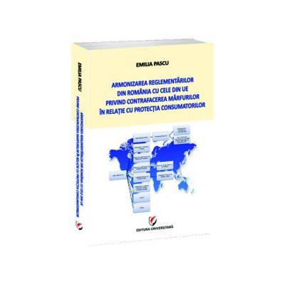 Armonizarea reglementarilor din Romania cu cele din UE privind contrafacerea marfurilor in relatie cu protectia consumatorilor