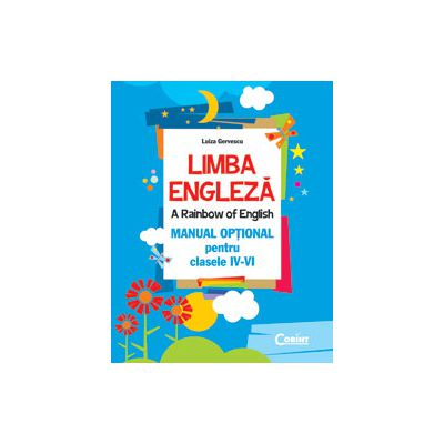 LIMBA ENGLEZA. A RAINBOW OF ENGLISH. MANUAL OPTIONAL PENTRU CLASELE IV-VI