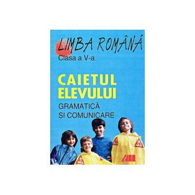 LIMBA ROMÂNA. CAIETUL ELEVULUI PENTRU CLASA A V-A. GRAMATICA SI COMUNICARE