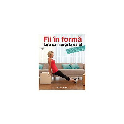 Fii în formă fără să mergi la sală Ghidul complet al exercițiilor de fitness pe care le poți face acasă