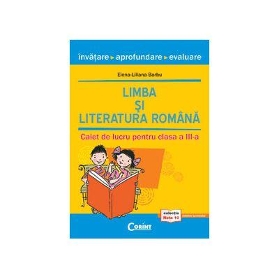LIMBA SI LITERATURA ROMANA. INVATARE, APROFUNDARE, EVALUARE. CAIET DE LUCRU PENTRU CLASA A III-A