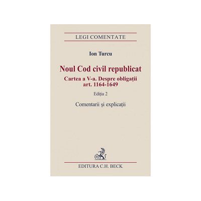 Noul Cod civil republicat. Cartea a V-a. Despre obligatii (art. 1164-1649). Comentarii si explicatii Editia 2