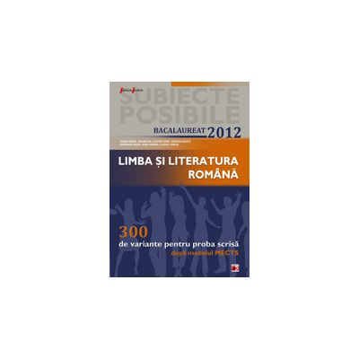 BACALAUREAT 2012 LIMBA SI LITERATURA ROMANA. 300 DE VARIANTE PENTRU PROBA SCRISA