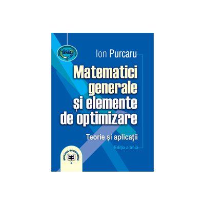 Matematici generale şi elemente de optimizare. Teorie şi aplicaţii. Ediţia a treia