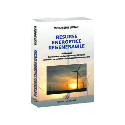 Resurse energetice regenerabile. Ghid practic de proiectare, montaj, exploatare si intretinere a sistemelor de conversie care folosesc resurse regenerabile