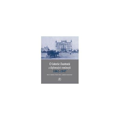 O istorie ilustrată a diplomaţiei româneşti (1862-1947)