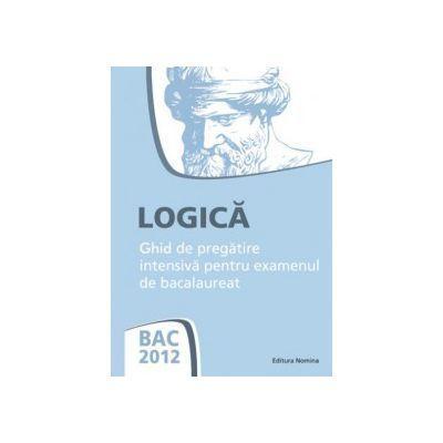 Bac 2012 Logica. Ghid de pregatire intensiva