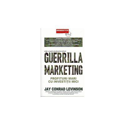 Guerrilla marketing Profituri mari cu Investitii Mici - Editie complet actualizata si extinsa