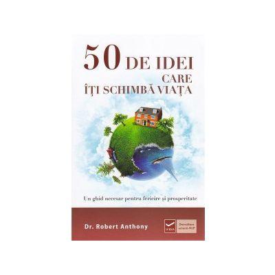 50 DE IDEI CARE ITI SCHIMBA VIATA. Un ghid necesar pentru fericire si prosperitate