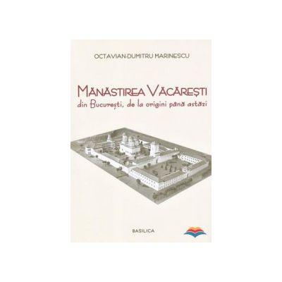 Manastirea Vacaresti din Bucuresti, de la origini pana astazi