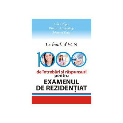 1000 DE INTREBARI SI RASPUNSURI PENTRU EXAMENUL DE REZIDENTIAT. LE BOOK D'ECN