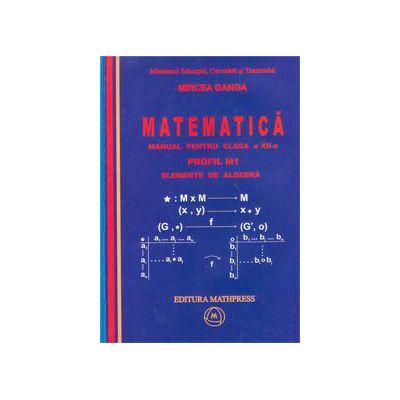 Manual pentru clasa a XII-a PROFIL M1 – vol. 1 ELEMENTE DE ALGEBRA