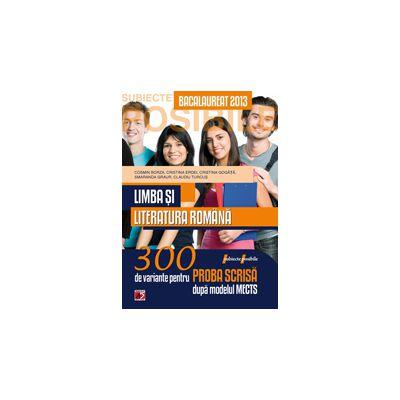 BACALAUREAT 2013 LIMBA SI LITERATURA ROMANA 300 DE VARIANTE PENTRU PROBA SCRISA