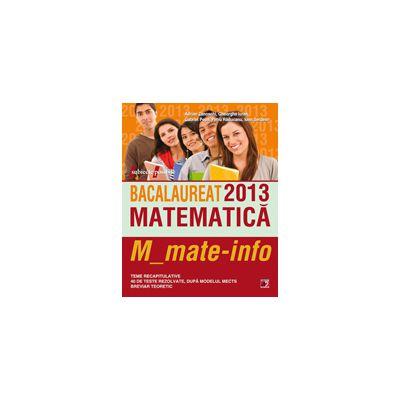 BACALAUREAT 2013 MATEMATICA M_MATE-INFO. TEME RECAPITULATIVE SI 40 DE TESTE REZOLVATE DUPA MODELUL MECTS. BREVIAR TEORETIC