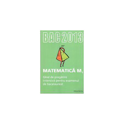 Bacalaureat 2013 Matematică M1. Ghid de pregătire intensivă pentru examenul de bacalaureat 2013