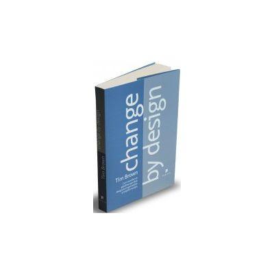 Change by design Cum transformă gândirea specifică designului organizațiile și inspiră inovația