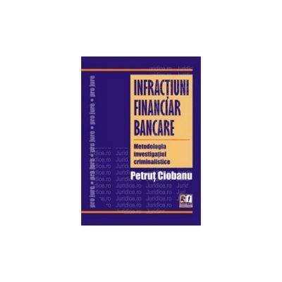 Infractiuni financiar bancare. Metodologia investigatiei criminalistice