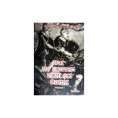 NOI NU SUNTEM URMASII ROMEI Vol. I + Vol. II