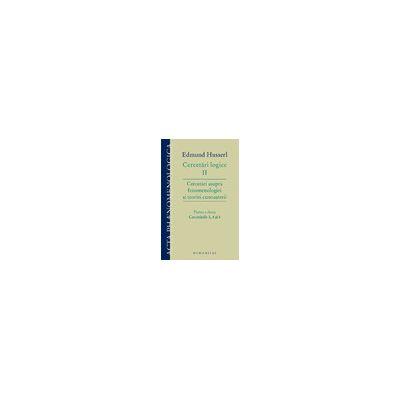 Cercetări logice II – partea a doua Cercetări asupra fenomenologiei şi teoriei cunoaşterii