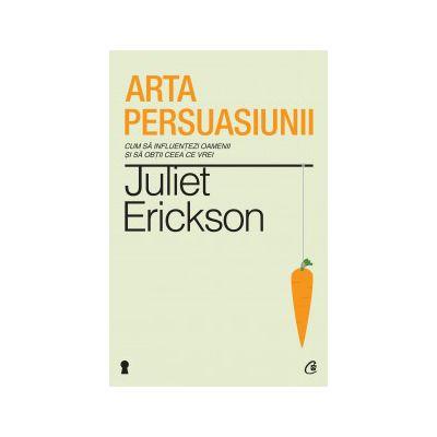 Arta persuasiunii. Ediţia a II-a Cum să influenţezi oamenii şi să obţii ceea ce vrei