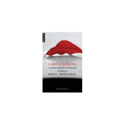 Cartea ca destin Daniel Cristea-Enache în dialog cu Dan C. Mihăilescu