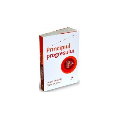 Principiul progresului. Cum să folosiți micile victorii pentru a stimula bucuria, implicarea și creativitatea la locul de muncă