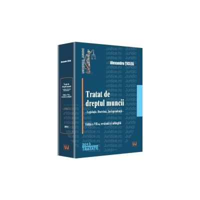 Tratat de dreptul muncii Legislatie. Doctrina. Jurisprudenta. Editia a VII-a, revazuta si adaugita
