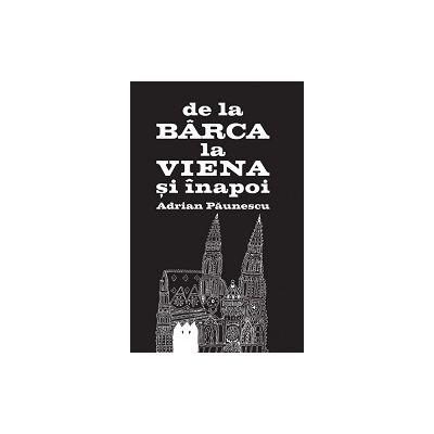 De la Bârca la Viena şi înapoi  -  ADRIAN PAUNESCU. Editie Necenzurata
