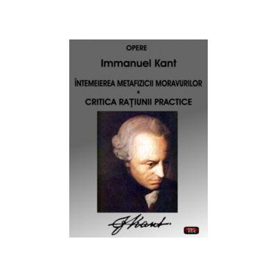 Intemeierea metafizicii moravurilor -Critica ratiunii practice - Opere Kant