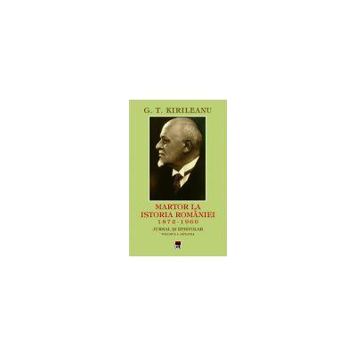 G. T. Kirileanu -  Martor la istoria Romaniei vol.1