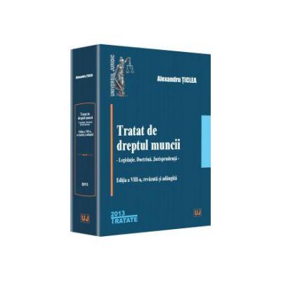 Tratat de dreptul muncii. Legislație - Doctrină - Jurisprudență Editia  VIII-a - Alexandru Țiclea