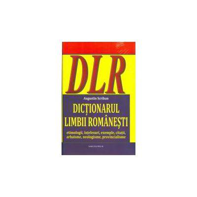 DICTIONARUL LIMBII ROMANESTI - Etimologii, intelesuri, exemple, citatii, arhaisme, neologisme, provincialisme