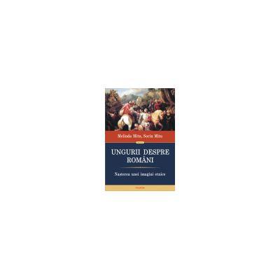 Ungurii despre romani. Nasterea unei imagini etnice