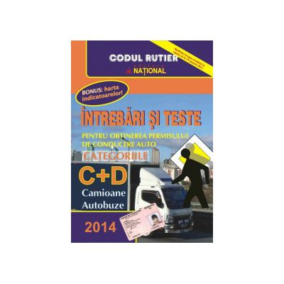 Întrebări şi Teste pentru Obţinerea Permisului Auto 2014 - Categoriile C+D
