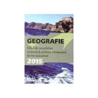 Bacalaureat 2015 Geografie. Ghid de pregatire intensiva pentru bacalaureat