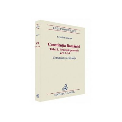 Constituția României. Titlul I. Principii generale art. 1-14. Comentarii și explicații