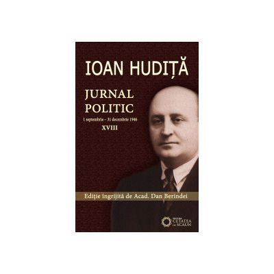 IOAN HUDIȚĂ. JURNAL POLITIC. (1 septembrie - 31 decembrie 1946) vol. XVIII