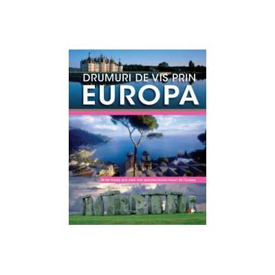 Drumuri de vis prin Europa 26 de trasee prin cele mai spectaculoase locuri din Europa