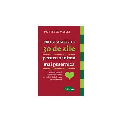 PROGRAMUL DE 30 DE ZILE pentru o inimă mai puternică. Un plan medical revoluţionar pentru prevenirea şi vindecarea bolilor cardiace