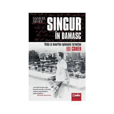 Singur în Damasc. Viaţa şi moartea spionului israelian Eli Cohen