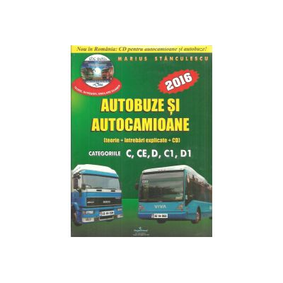 Autobuze si autocamioane 2016 - Teorie + Intrebari Explicate + CD cu teorie si intrebari - Categoriile C, CE, D, C1, D1 - Marius Stanculescu