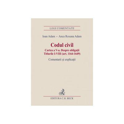 Codul civil. Cartea a V-a. Despre obligatii. Titlurile I-VIII (art. 1164-1649). Comentarii si explicatii