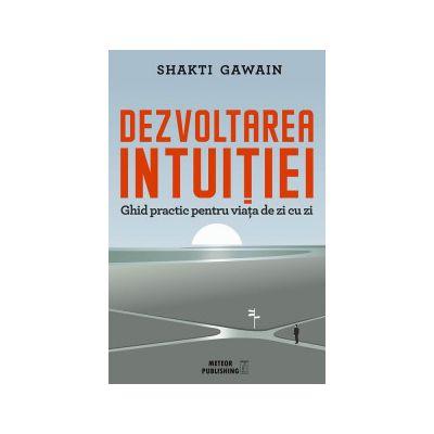Dezvoltarea intuiţiei. Ghid practic pentru viaţa de zi cu zi