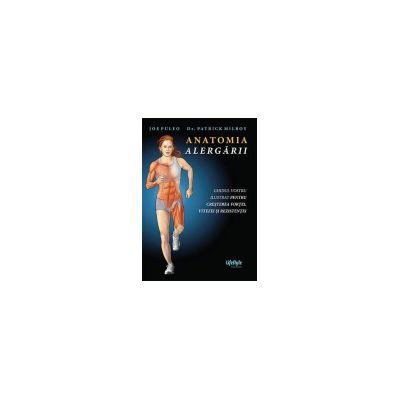 Anatomia alergarii. Ghidul vostru ilustrat pentru cresterea fortei, vitezei si rezistentei